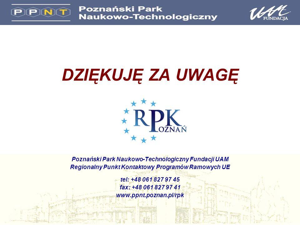 DZIĘKUJĘ ZA UWAGĘ Poznański Park Naukowo-Technologiczny Fundacji UAM Regionalny Punkt Kontaktowy Programów Ramowych UE tel: +48 061 827 97 45 fax: +48