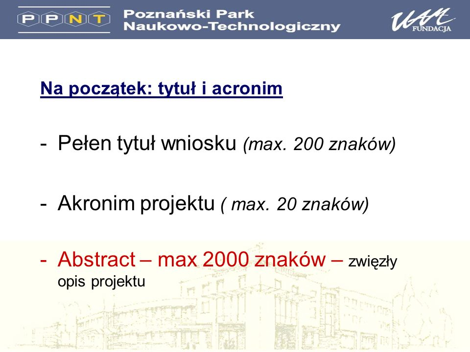 Na początek: tytuł i acronim -Pełen tytuł wniosku (max. 200 znaków) -Akronim projektu ( max. 20 znaków) -Abstract – max 2000 znaków – zwięzły opis pro