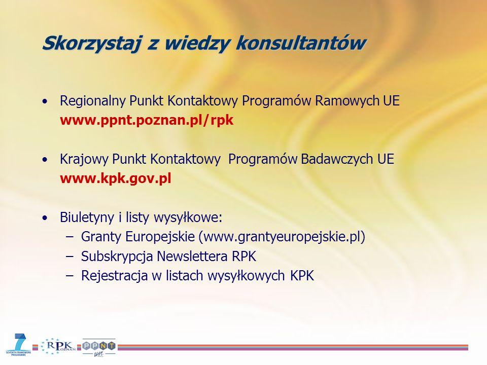 Skorzystaj z wiedzy konsultantów Regionalny Punkt Kontaktowy Programów Ramowych UE www.ppnt.poznan.pl/rpk Krajowy Punkt Kontaktowy Programów Badawczych UE www.kpk.gov.pl Biuletyny i listy wysyłkowe: –Granty Europejskie (www.grantyeuropejskie.pl) –Subskrypcja Newslettera RPK –Rejestracja w listach wysyłkowych KPK