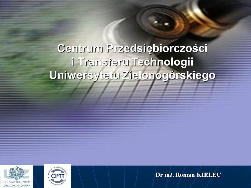 Centrum Przedsiębiorczości i Transferu Technologii Uniwersytetu Zielonogórskiego Dr inż. Roman KIELEC