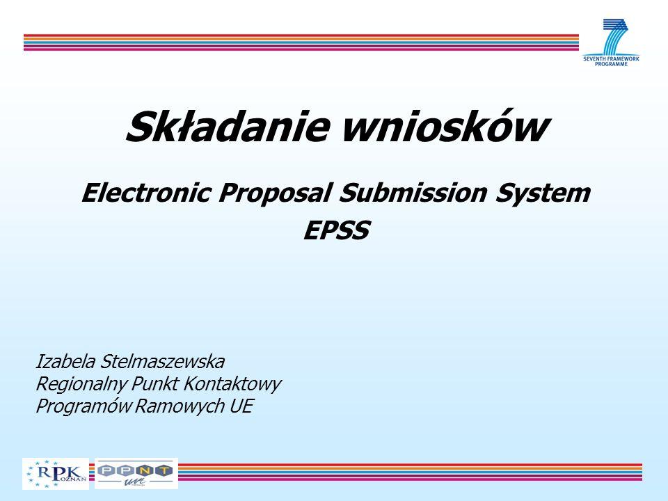 Składanie wniosków Electronic Proposal Submission System EPSS Izabela Stelmaszewska Regionalny Punkt Kontaktowy Programów Ramowych UE