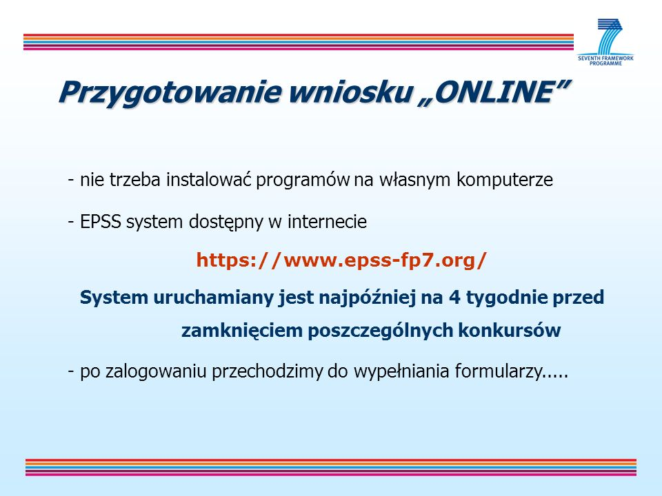 Przygotowanie wniosku ONLINE - nie trzeba instalować programów na własnym komputerze - EPSS system dostępny w internecie https://www.epss-fp7.org/ System uruchamiany jest najpóźniej na 4 tygodnie przed zamknięciem poszczególnych konkursów - po zalogowaniu przechodzimy do wypełniania formularzy.....