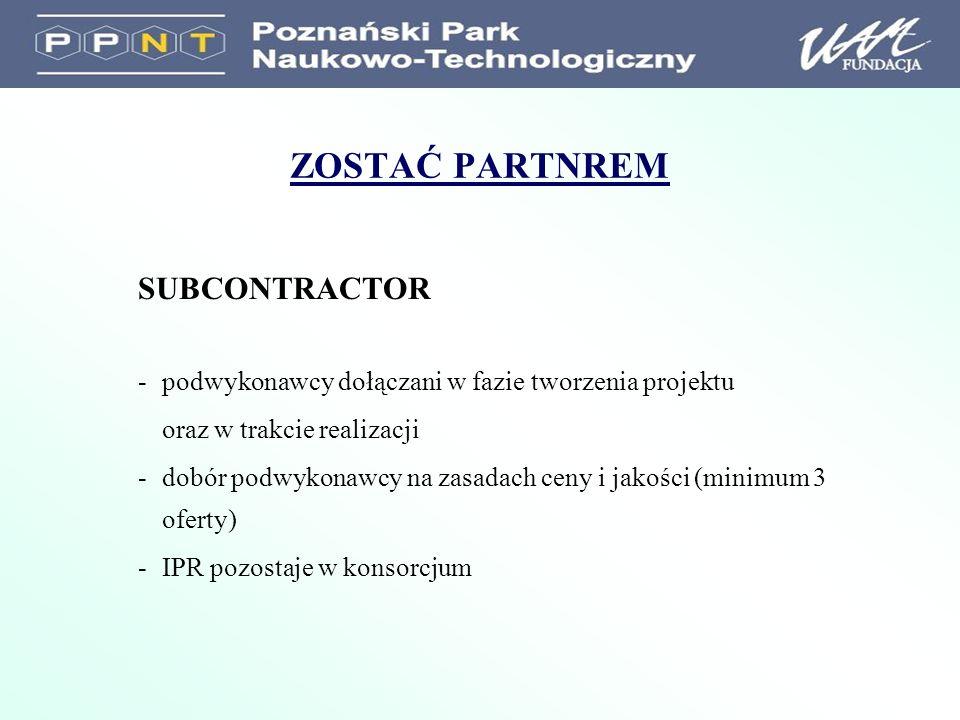 ZOSTAĆ PARTNREM SUBCONTRACTOR -podwykonawcy dołączani w fazie tworzenia projektu oraz w trakcie realizacji -dobór podwykonawcy na zasadach ceny i jakości (minimum 3 oferty) -IPR pozostaje w konsorcjum