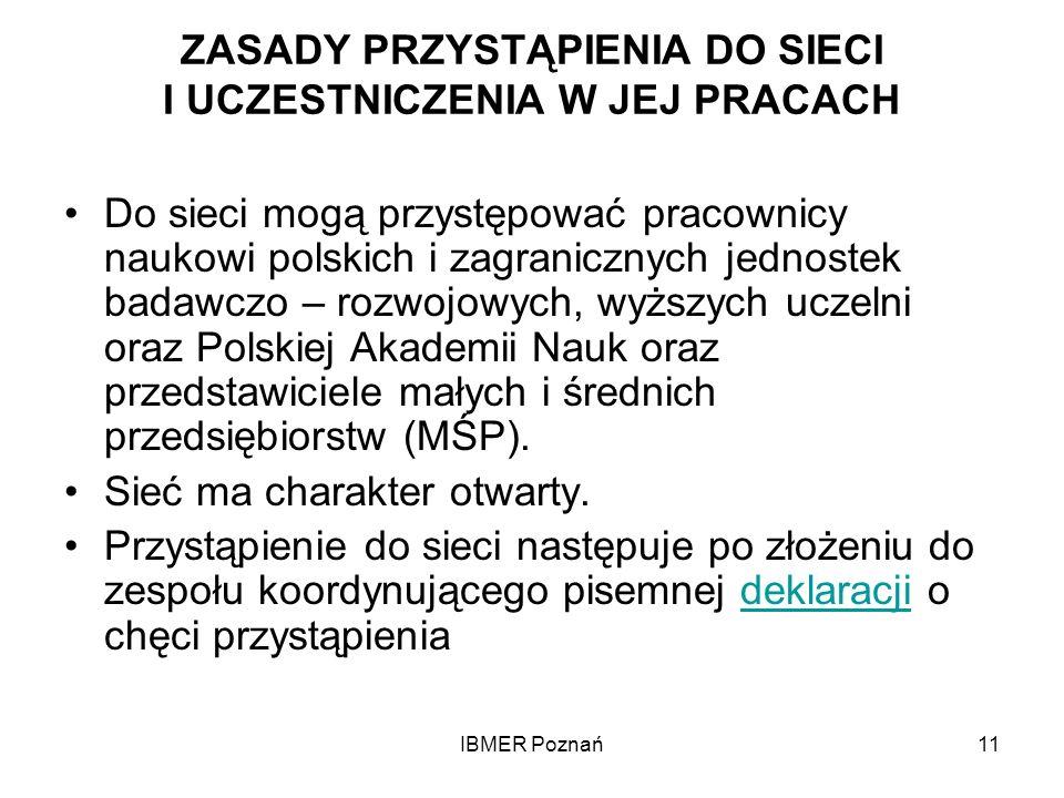 IBMER Poznań11 ZASADY PRZYSTĄPIENIA DO SIECI I UCZESTNICZENIA W JEJ PRACACH Do sieci mogą przystępować pracownicy naukowi polskich i zagranicznych jed