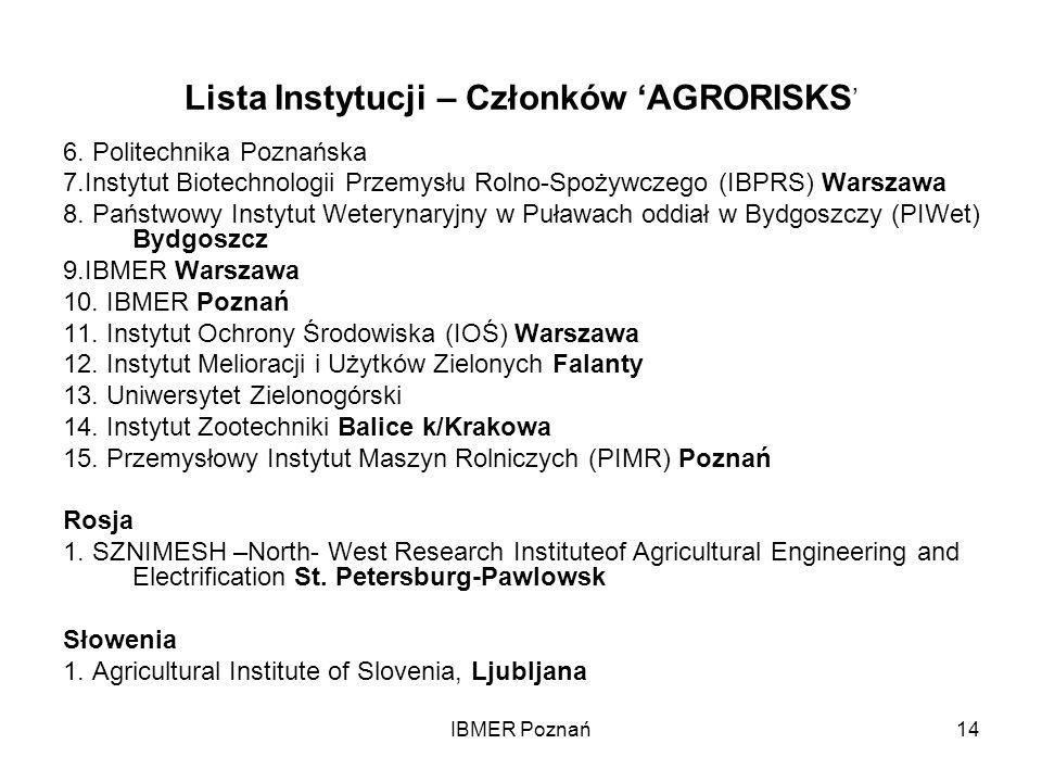 IBMER Poznań14 Lista Instytucji – Członków AGRORISKS 6. Politechnika Poznańska 7.Instytut Biotechnologii Przemysłu Rolno-Spożywczego (IBPRS) Warszawa