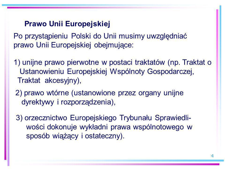4 Prawo Unii Europejskiej Po przystąpieniu Polski do Unii musimy uwzględniać prawo Unii Europejskiej obejmujące: 1) unijne prawo pierwotne w postaci t