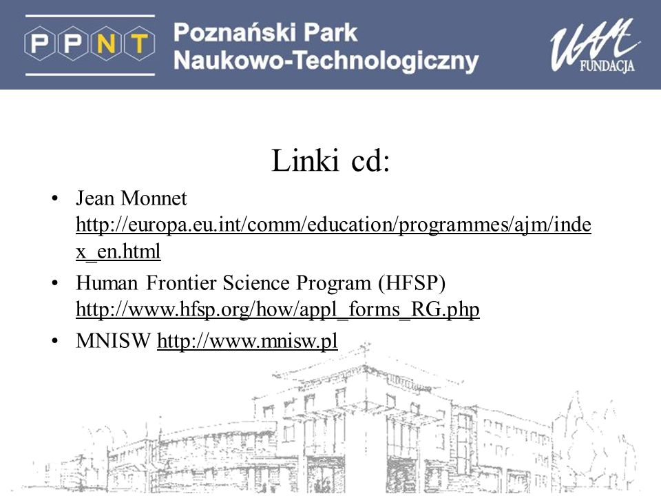 Linki cd: Jean Monnet http://europa.eu.int/comm/education/programmes/ajm/inde x_en.html Human Frontier Science Program (HFSP) http://www.hfsp.org/how/