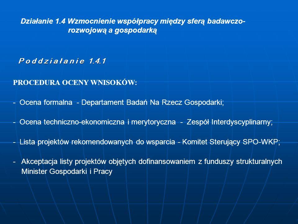 PROCEDURA OCENY WNISOKÓW: - Ocena formalna - Departament Badań Na Rzecz Gospodarki; - Ocena techniczno-ekonomiczna i merytoryczna - Zespół Interdyscyplinarny; - Lista projektów rekomendowanych do wsparcia - Komitet Sterujący SPO-WKP; - Akceptacja listy projektów objętych dofinansowaniem z funduszy strukturalnych Minister Gospodarki i Pracy Działanie 1.4 Wzmocnienie współpracy między sferą badawczo- rozwojową a gospodarką P o d d z i a ł a n i e 1.4.1