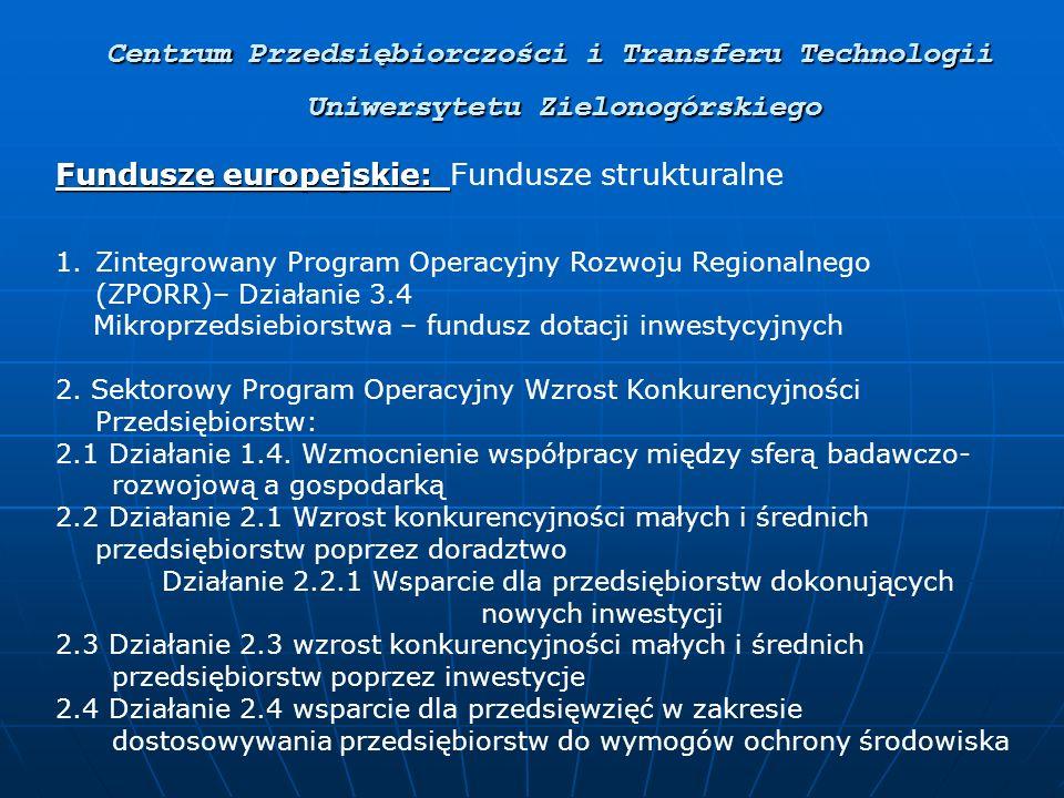 Centrum Przedsiębiorczości i Transferu Technologii Uniwersytetu Zielonogórskiego Fundusze europejskie: Fundusze europejskie: Fundusze strukturalne 1.Zintegrowany Program Operacyjny Rozwoju Regionalnego (ZPORR)– Działanie 3.4 Mikroprzedsiebiorstwa – fundusz dotacji inwestycyjnych 2.