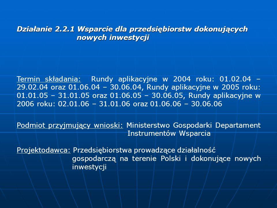Działanie 2.3 Wzrost konkurencyjności małych i średnich przedsiębiorstw poprzez inwestycje Termin składania: Rundy aplikacyjne w 2004 roku: 20.09.04 – 02.12.04 oraz 03.12.04 – 25.02.05, Rundy aplikacyjne w 2005 roku: 26.02.05 – 20.05.05 oraz 03.10.05 – 29.12.05, W 2006 roku nie przewiduje się przeprowadzenia kolejnej rundy Podmiot przyjmujący wnioski: Polska Agencja Rozwoju Przedsiębiorczości (PARP), Miejsce składania wniosków: Regionalne Instytucje Finansujące Wsparcie jest udzielane posiadającym siedzibę na terytorium Rzeczpospolitej Polskiej MSP z wyłączeniem mikroprzedsiębiorstw innych, niż mikroprzesiębiorcy wykonujący działalność gospodarczą od co najmniej 3 lat lub oparta na wykorzystaniu zaawansowanych technologii o znaczącym potencjale rynkowym.