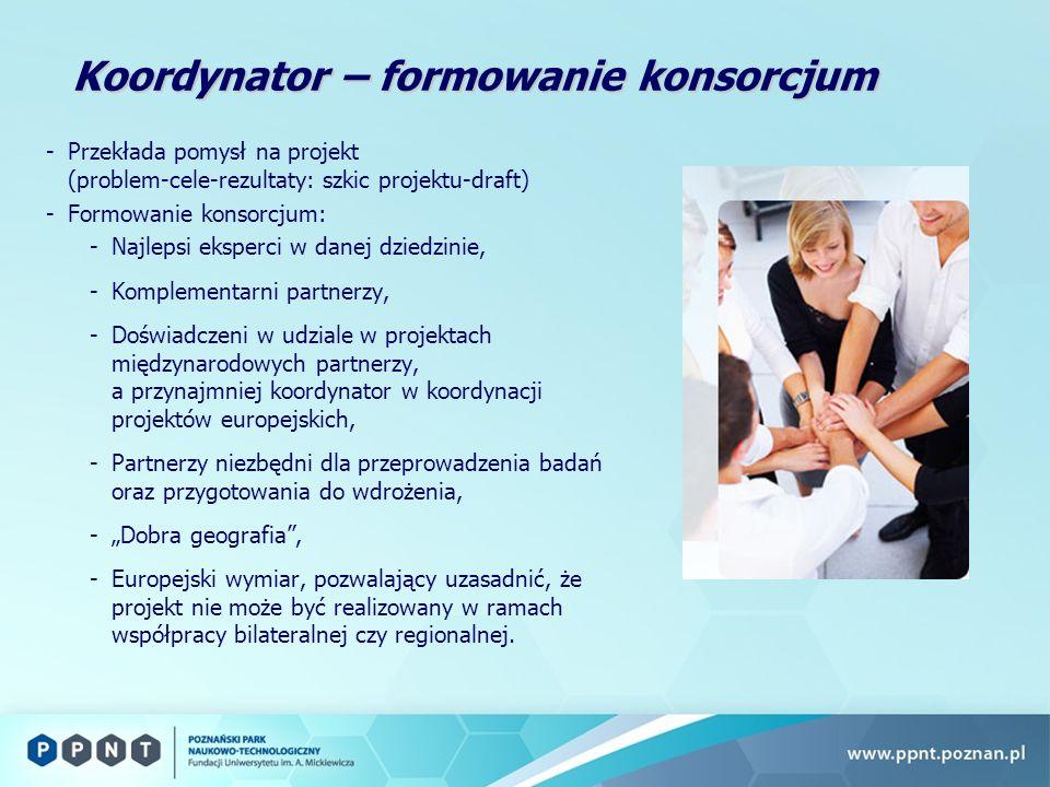 Koordynator – formowanie konsorcjum -Przekłada pomysł na projekt (problem-cele-rezultaty: szkic projektu-draft) -Formowanie konsorcjum: -Najlepsi eksperci w danej dziedzinie, -Komplementarni partnerzy, -Doświadczeni w udziale w projektach międzynarodowych partnerzy, a przynajmniej koordynator w koordynacji projektów europejskich, -Partnerzy niezbędni dla przeprowadzenia badań oraz przygotowania do wdrożenia, -Dobra geografia, -Europejski wymiar, pozwalający uzasadnić, że projekt nie może być realizowany w ramach współpracy bilateralnej czy regionalnej.