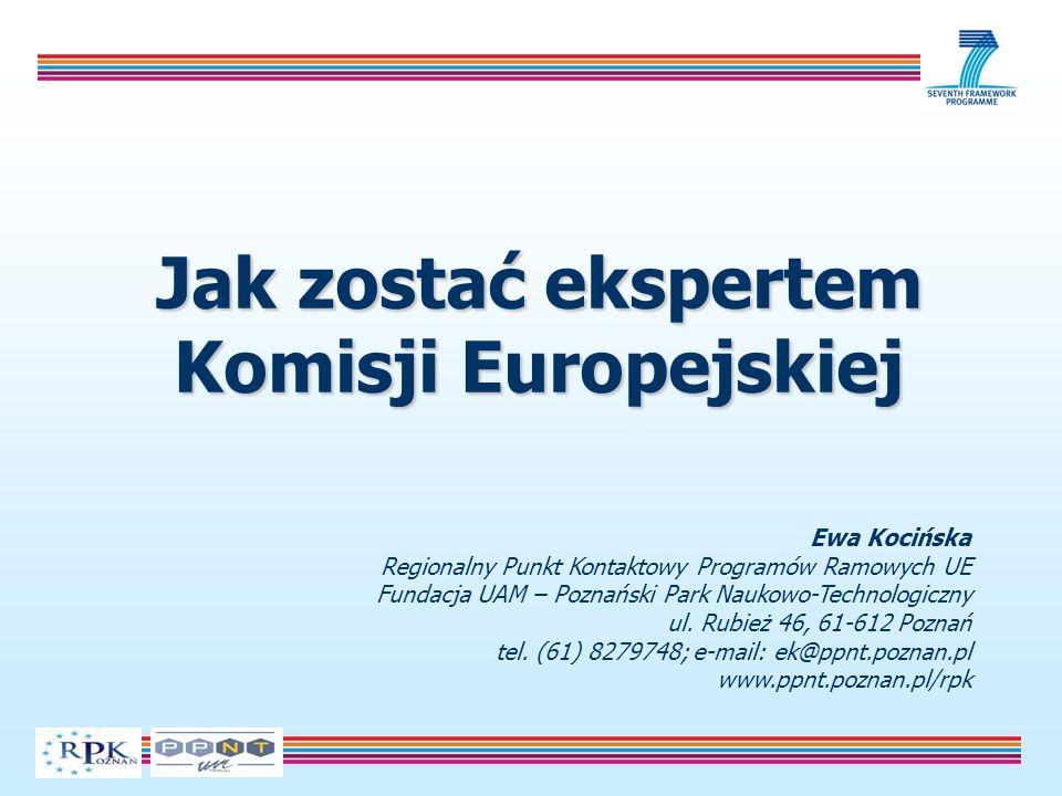 Jak zostać ekspertem Komisji Europejskiej Ewa Kocińska Regionalny Punkt Kontaktowy Programów Ramowych UE Fundacja UAM – Poznański Park Naukowo-Technologiczny ul.