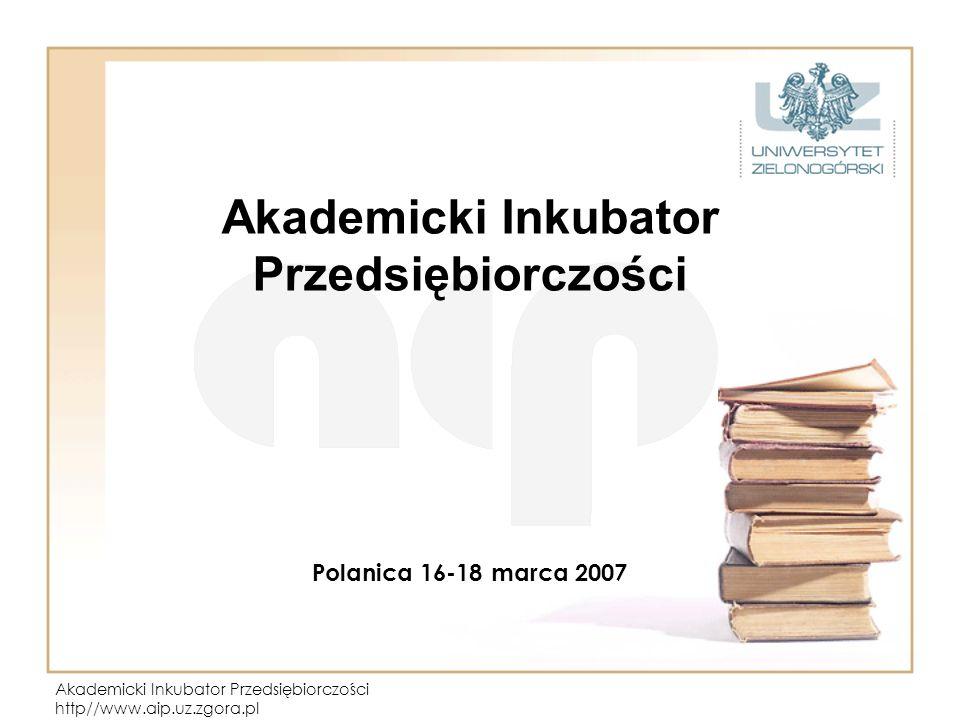 Akademicki Inkubator Przedsiębiorczości http//www.aip.uz.zgora.pl Akademicki Inkubator Przedsiębiorczości Polanica 16-18 marca 2007