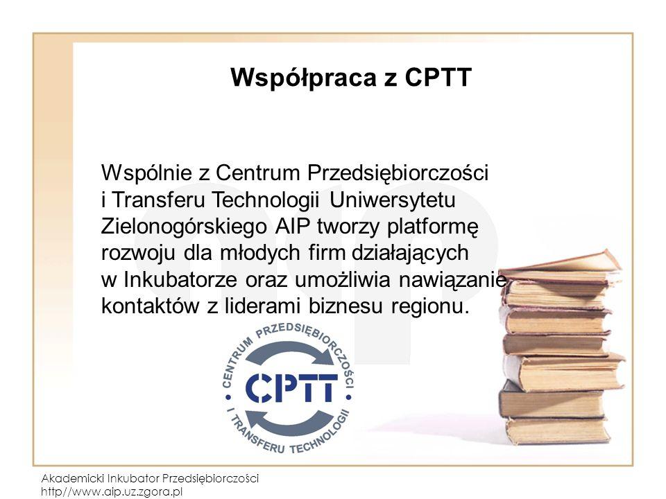 Akademicki Inkubator Przedsiębiorczości http//www.aip.uz.zgora.pl Współpraca z CPTT Wspólnie z Centrum Przedsiębiorczości i Transferu Technologii Uniw