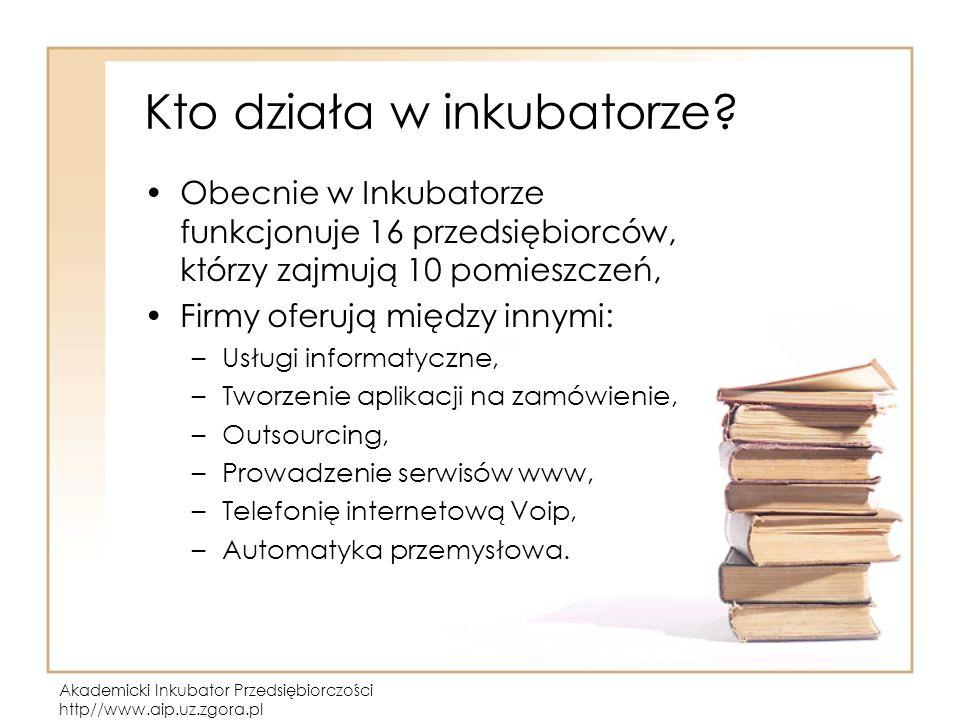 Akademicki Inkubator Przedsiębiorczości http//www.aip.uz.zgora.pl Kto działa w inkubatorze? Obecnie w Inkubatorze funkcjonuje 16 przedsiębiorców, któr