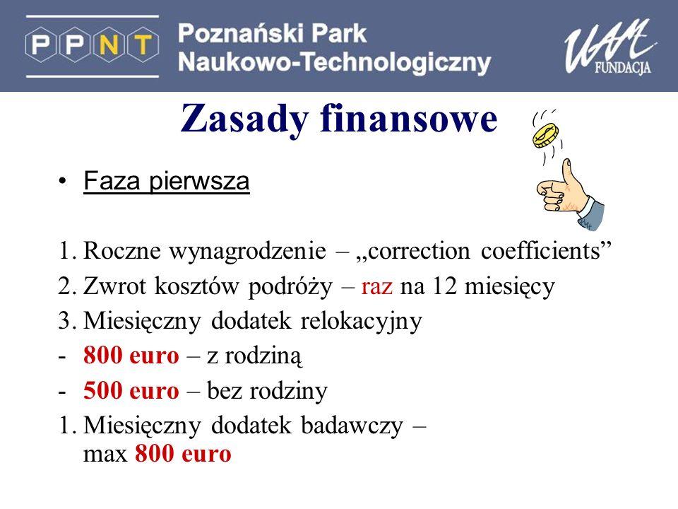 Zasady finansowe Faza pierwsza 1.Roczne wynagrodzenie – correction coefficients 2.Zwrot kosztów podróży – raz na 12 miesięcy 3.Miesięczny dodatek relokacyjny -800 euro – z rodziną -500 euro – bez rodziny 1.Miesięczny dodatek badawczy – max 800 euro