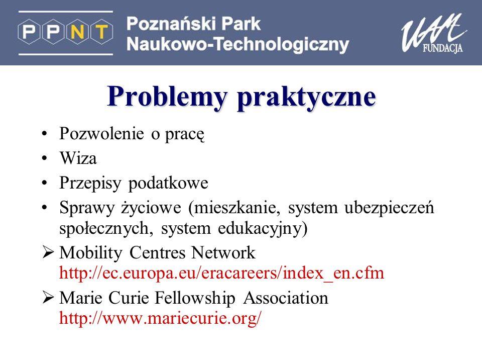 Problemy praktyczne Pozwolenie o pracę Wiza Przepisy podatkowe Sprawy życiowe (mieszkanie, system ubezpieczeń społecznych, system edukacyjny) Mobility Centres Network http://ec.europa.eu/eracareers/index_en.cfm Marie Curie Fellowship Association http://www.mariecurie.org/