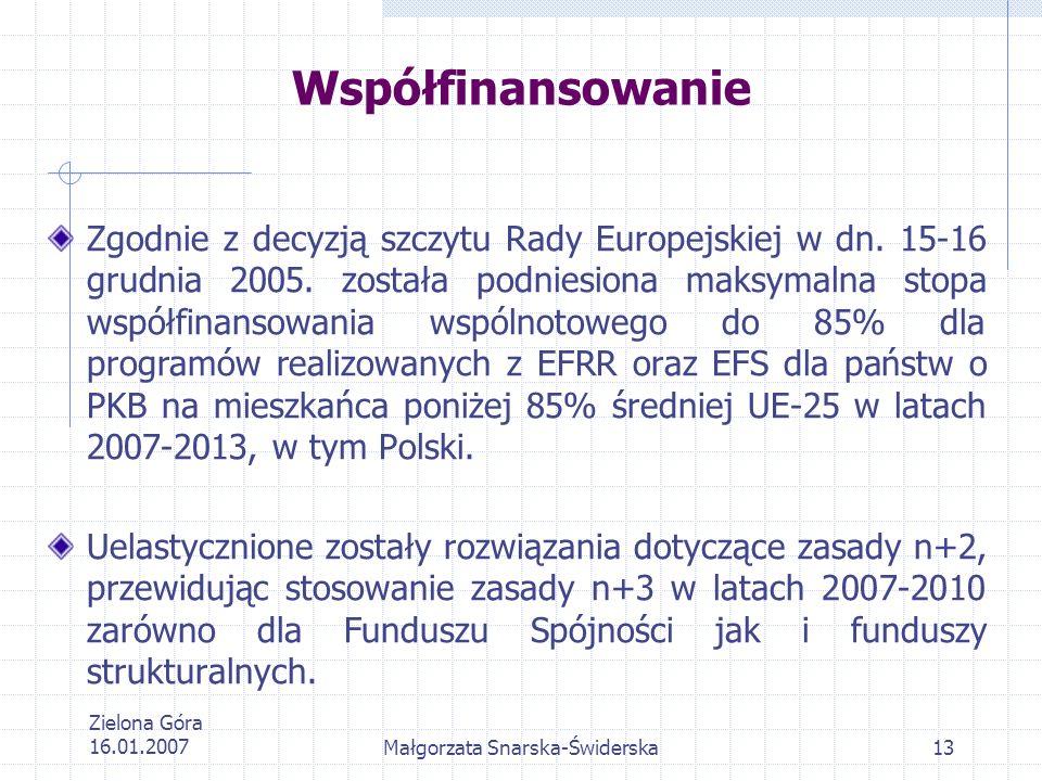 Zielona Góra 16.01.2007Małgorzata Snarska-Świderska13 Współfinansowanie Zgodnie z decyzją szczytu Rady Europejskiej w dn. 15-16 grudnia 2005. została