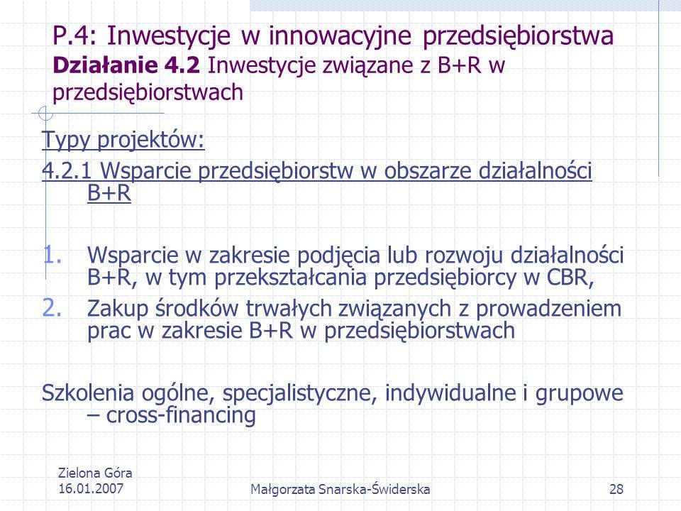 Zielona Góra 16.01.2007Małgorzata Snarska-Świderska28 P.4: Inwestycje w innowacyjne przedsiębiorstwa Działanie 4.2 Inwestycje związane z B+R w przedsi