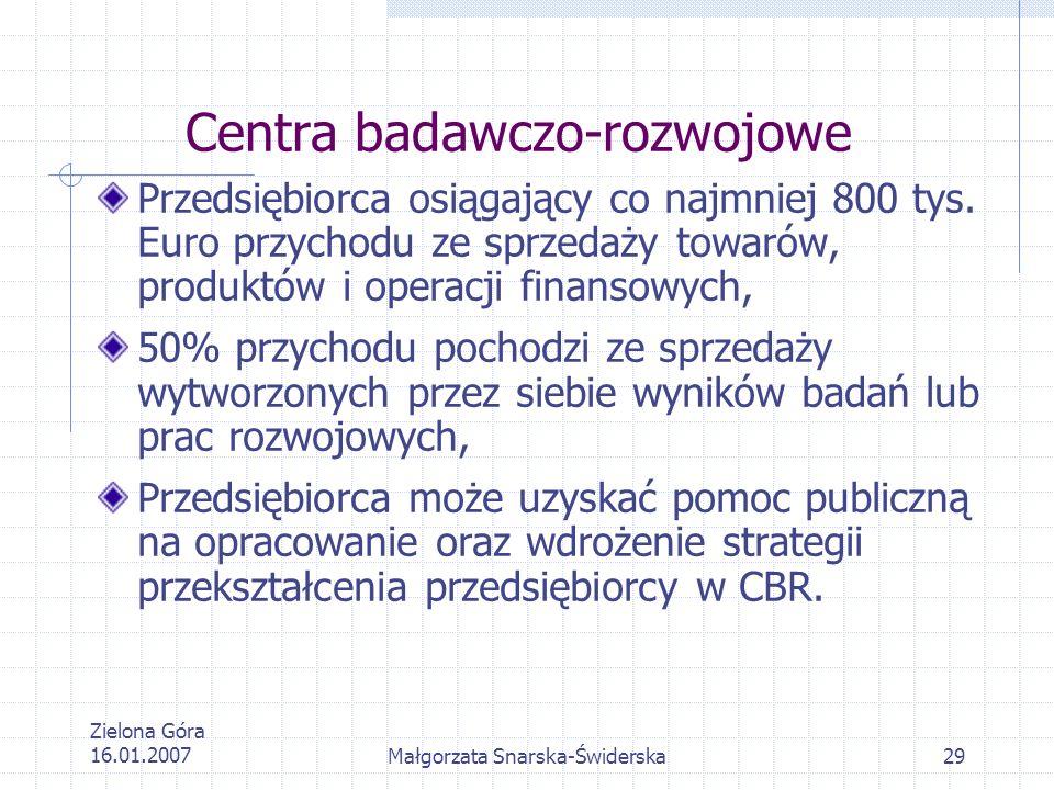 Zielona Góra 16.01.2007Małgorzata Snarska-Świderska29 Centra badawczo-rozwojowe Przedsiębiorca osiągający co najmniej 800 tys. Euro przychodu ze sprze