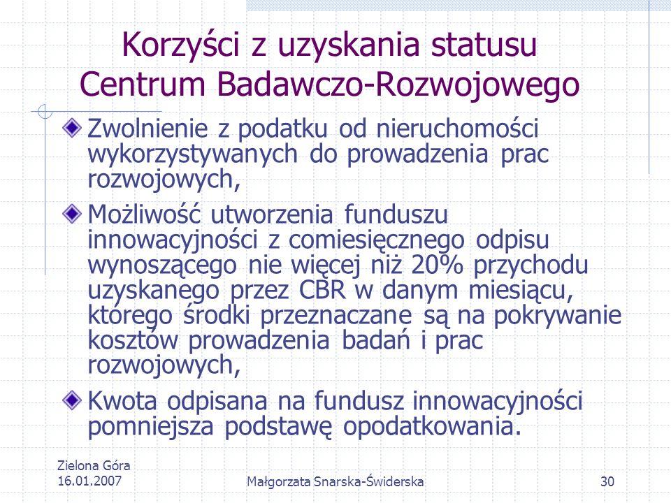 Zielona Góra 16.01.2007Małgorzata Snarska-Świderska30 Korzyści z uzyskania statusu Centrum Badawczo-Rozwojowego Zwolnienie z podatku od nieruchomości