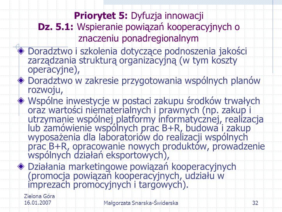 Zielona Góra 16.01.2007Małgorzata Snarska-Świderska32 Priorytet 5: Dyfuzja innowacji Dz. 5.1: Wspieranie powiązań kooperacyjnych o znaczeniu ponadregi