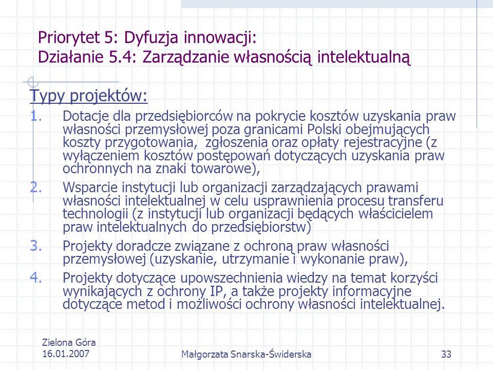 Zielona Góra 16.01.2007Małgorzata Snarska-Świderska33 Priorytet 5: Dyfuzja innowacji: Działanie 5.4: Zarządzanie własnością intelektualną Typy projekt