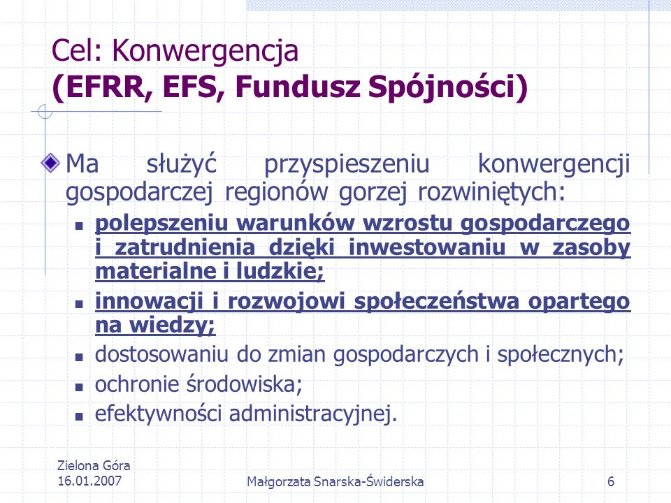 Zielona Góra 16.01.2007Małgorzata Snarska-Świderska6 Cel: Konwergencja (EFRR, EFS, Fundusz Spójności) Ma służyć przyspieszeniu konwergencji gospodarcz