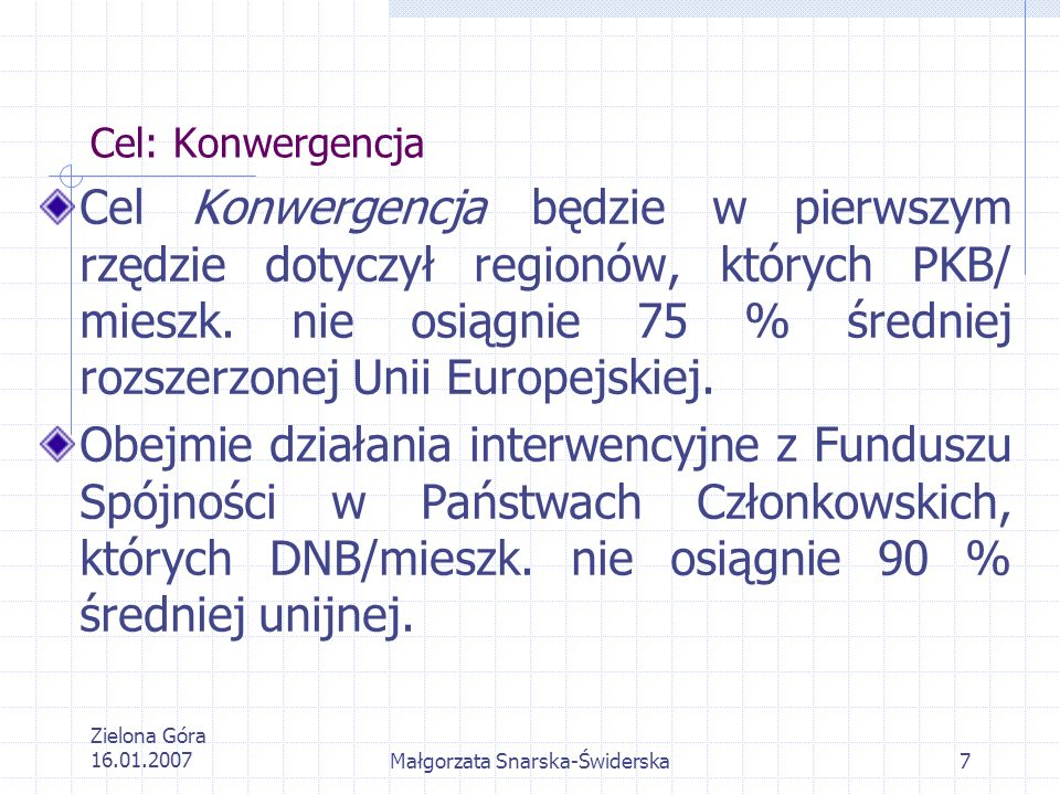 Zielona Góra 16.01.2007Małgorzata Snarska-Świderska8 Cel: Konwergencja Z sumy 264 miliarda EUR: 67,34 % dla regionów o PKB na mieszkańca niższym niż 75 % średniej, 8,38 % dla regionów dotkniętych efektem statystycznym, 23,86 % dla krajów beneficjentów Funduszu Spójności, 0,42 % dla regionów ultraperyferyjnych.