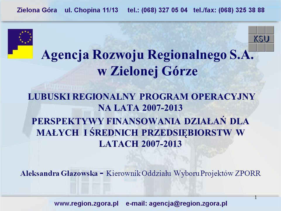 1 Agencja Rozwoju Regionalnego S.A. w Zielonej Górze LUBUSKI REGIONALNY PROGRAM OPERACYJNY NA LATA 2007-2013 PERSPEKTYWY FINANSOWANIA DZIAŁAŃ DLA MAŁY