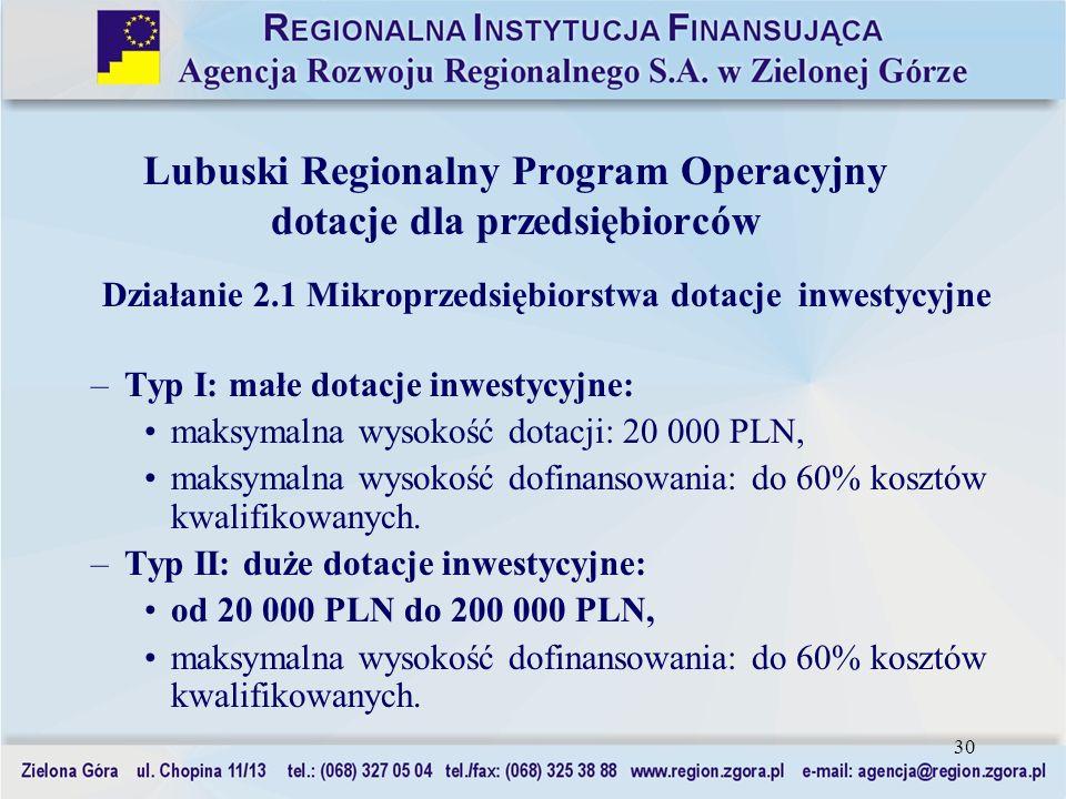 30 Działanie 2.1 Mikroprzedsiębiorstwa dotacje inwestycyjne –Typ I: małe dotacje inwestycyjne: maksymalna wysokość dotacji: 20 000 PLN, maksymalna wys