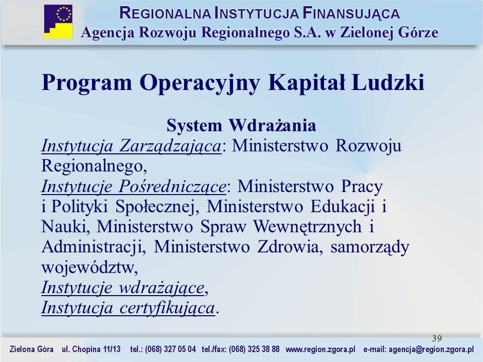 39 Program Operacyjny Kapitał Ludzki System Wdrażania Instytucja Zarządzająca: Ministerstwo Rozwoju Regionalnego, Instytucje Pośredniczące: Ministerst