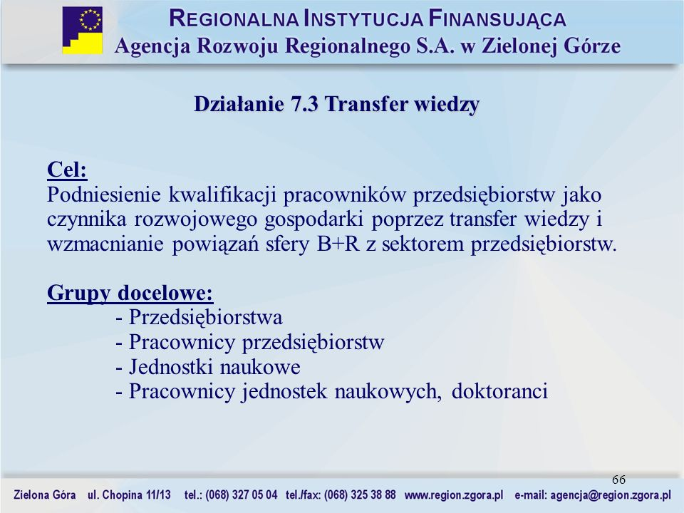 66 Działanie 7.3 Transfer wiedzy Cel: Podniesienie kwalifikacji pracowników przedsiębiorstw jako czynnika rozwojowego gospodarki poprzez transfer wied