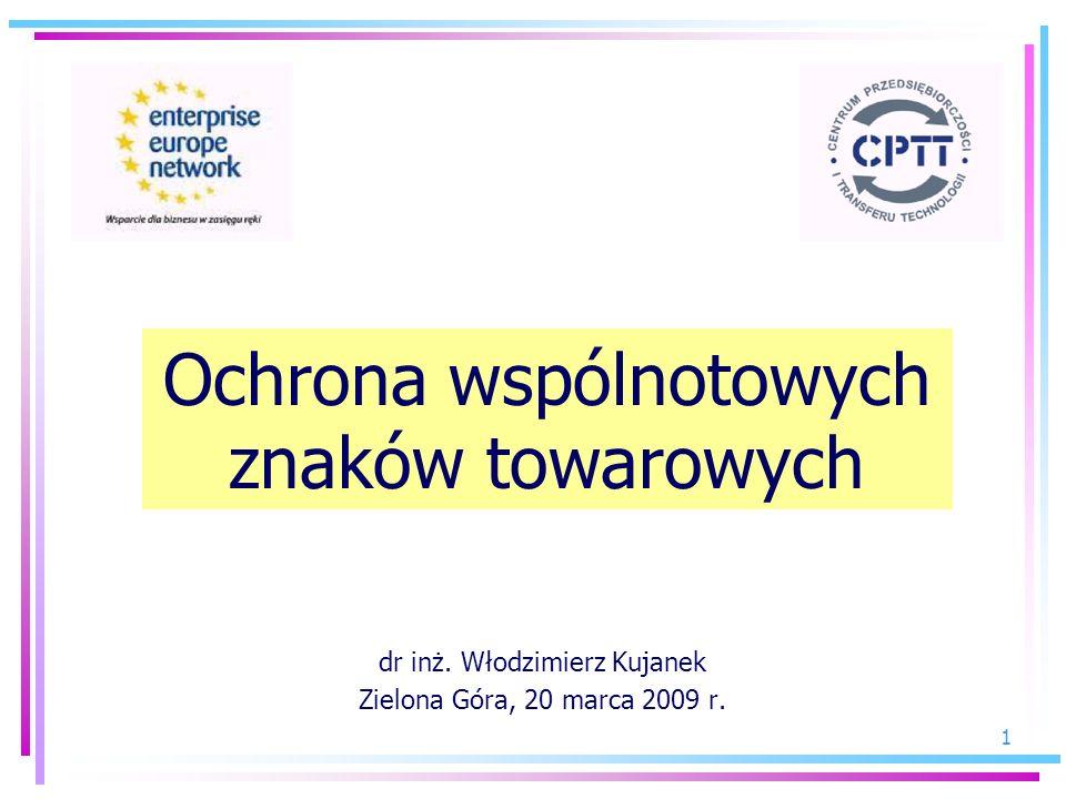 1 dr inż. Włodzimierz Kujanek Zielona Góra, 20 marca 2009 r. Ochrona wspólnotowych znaków towarowych
