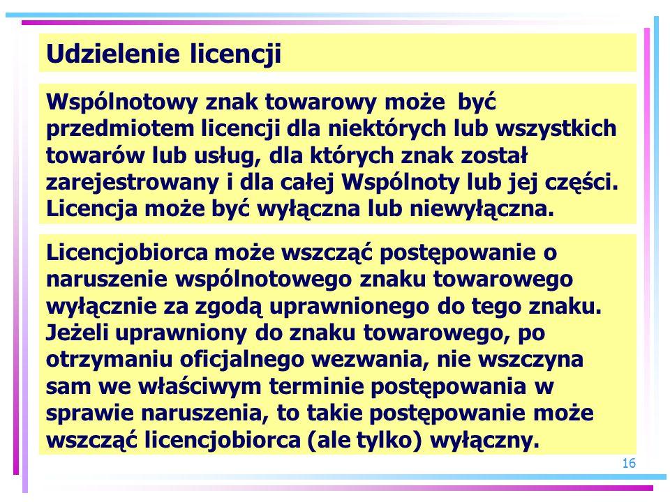 16 Udzielenie licencji Wspólnotowy znak towarowy może być przedmiotem licencji dla niektórych lub wszystkich towarów lub usług, dla których znak zosta
