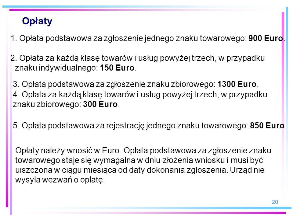 20 Opłaty 1. Opłata podstawowa za zgłoszenie jednego znaku towarowego: 900 Euro. 2. Opłata za każdą klasę towarów i usług powyżej trzech, w przypadku