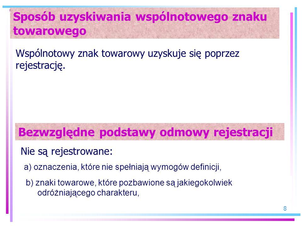 8 Sposób uzyskiwania wspólnotowego znaku towarowego Wspólnotowy znak towarowy uzyskuje się poprzez rejestrację. Bezwzględne podstawy odmowy rejestracj