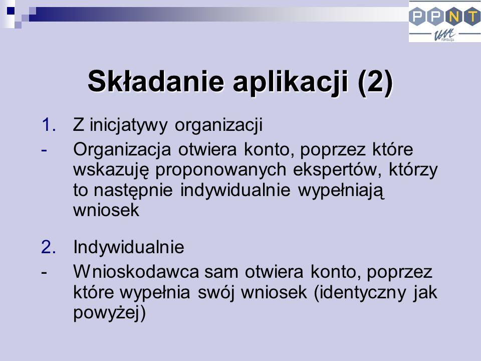 Składanie aplikacji (2) 1.Z inicjatywy organizacji -Organizacja otwiera konto, poprzez które wskazuję proponowanych ekspertów, którzy to następnie indywidualnie wypełniają wniosek 2.Indywidualnie - Wnioskodawca sam otwiera konto, poprzez które wypełnia swój wniosek (identyczny jak powyżej)