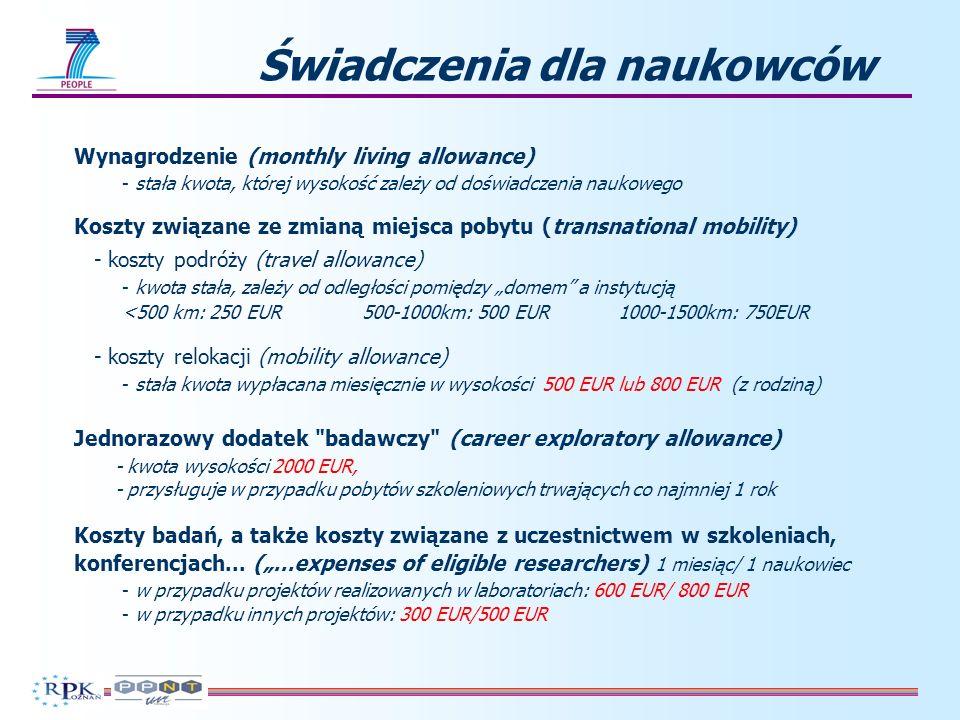 Wynagrodzenie (monthly living allowance) - stała kwota, której wysokość zależy od doświadczenia naukowego Koszty związane ze zmianą miejsca pobytu (transnational mobility) - koszty podróży (travel allowance) - kwota stała, zależy od odległości pomiędzy domem a instytucją <500 km: 250 EUR500-1000km: 500 EUR 1000-1500km: 750EUR - koszty relokacji (mobility allowance) - stała kwota wypłacana miesięcznie w wysokości 500 EUR lub 800 EUR (z rodziną) Jednorazowy dodatek badawczy (career exploratory allowance) - kwota wysokości 2000 EUR, - przysługuje w przypadku pobytów szkoleniowych trwających co najmniej 1 rok Koszty badań, a także koszty związane z uczestnictwem w szkoleniach, konferencjach...