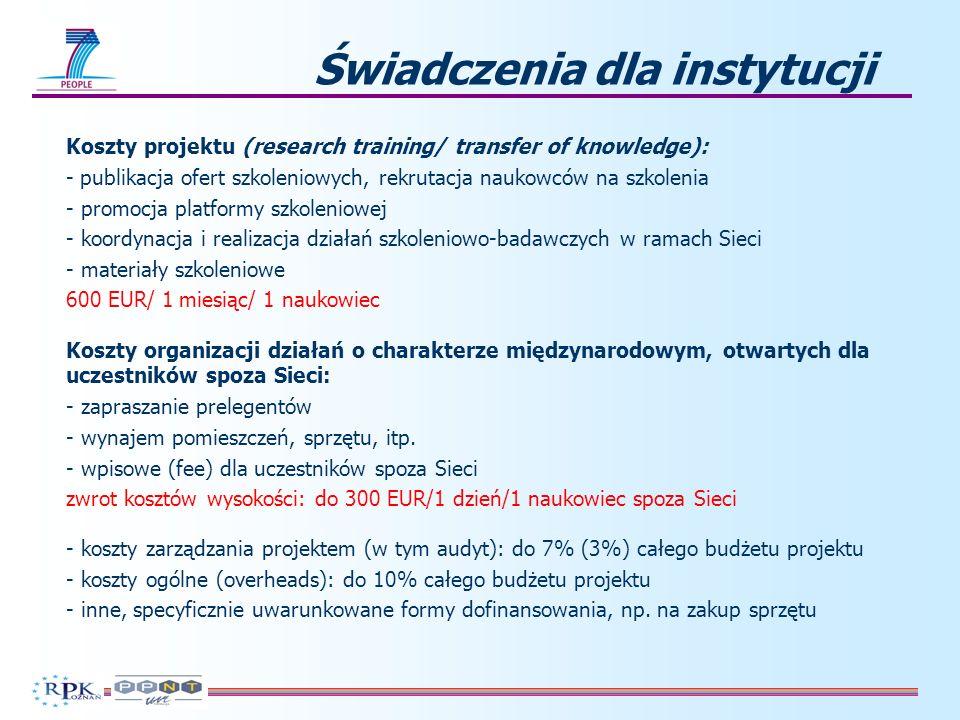 Świadczenia dla instytucji Koszty projektu (research training/ transfer of knowledge): - publikacja ofert szkoleniowych, rekrutacja naukowców na szkolenia - promocja platformy szkoleniowej - koordynacja i realizacja działań szkoleniowo-badawczych w ramach Sieci - materiały szkoleniowe 600 EUR/ 1 miesiąc/ 1 naukowiec Koszty organizacji działań o charakterze międzynarodowym, otwartych dla uczestników spoza Sieci: - zapraszanie prelegentów - wynajem pomieszczeń, sprzętu, itp.