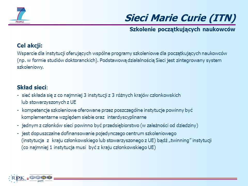 Sieci Marie Curie (ITN) Szkolenie początkujących naukowców Cel akcji: Wsparcie dla instytucji oferujących wspólne programy szkoleniowe dla początkujących naukowców (np.