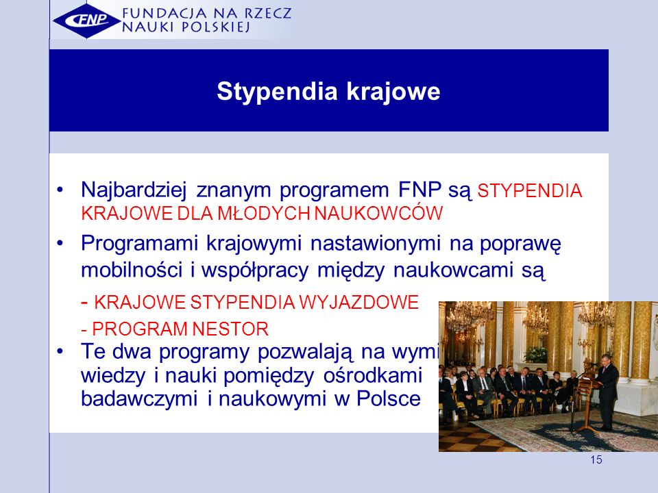 15 Stypendia krajowe Najbardziej znanym programem FNP są STYPENDIA KRAJOWE DLA MŁODYCH NAUKOWCÓW Programami krajowymi nastawionymi na poprawę mobilności i współpracy między naukowcami są - KRAJOWE STYPENDIA WYJAZDOWE - PROGRAM NESTOR Te dwa programy pozwalają na wymianę wiedzy i nauki pomiędzy ośrodkami badawczymi i naukowymi w Polsce