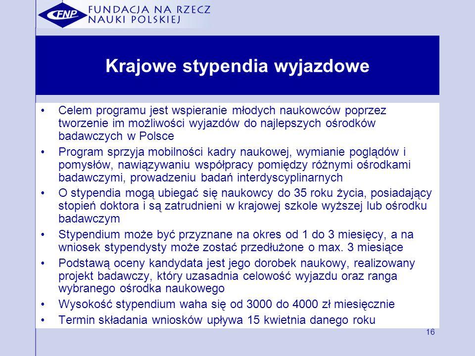 16 Krajowe stypendia wyjazdowe Celem programu jest wspieranie młodych naukowców poprzez tworzenie im możliwości wyjazdów do najlepszych ośrodków badawczych w Polsce Program sprzyja mobilności kadry naukowej, wymianie poglądów i pomysłów, nawiązywaniu współpracy pomiędzy różnymi ośrodkami badawczymi, prowadzeniu badań interdyscyplinarnych O stypendia mogą ubiegać się naukowcy do 35 roku życia, posiadający stopień doktora i są zatrudnieni w krajowej szkole wyższej lub ośrodku badawczym Stypendium może być przyznane na okres od 1 do 3 miesięcy, a na wniosek stypendysty może zostać przedłużone o max.