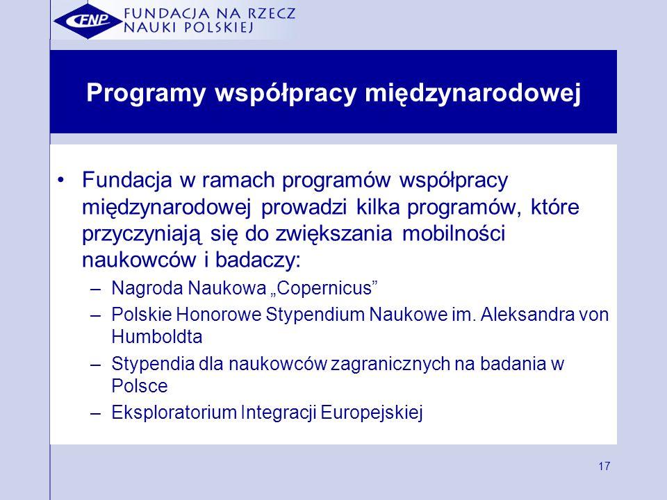 17 Programy współpracy międzynarodowej Fundacja w ramach programów współpracy międzynarodowej prowadzi kilka programów, które przyczyniają się do zwiększania mobilności naukowców i badaczy: –Nagroda Naukowa Copernicus –Polskie Honorowe Stypendium Naukowe im.