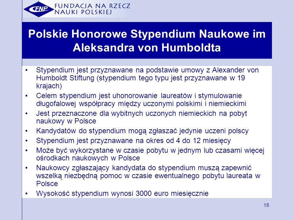 18 Polskie Honorowe Stypendium Naukowe im Aleksandra von Humboldta Stypendium jest przyznawane na podstawie umowy z Alexander von Humboldt Stiftung (stypendium tego typu jest przyznawane w 19 krajach) Celem stypendium jest uhonorowanie laureatów i stymulowanie długofalowej współpracy między uczonymi polskimi i niemieckimi Jest przeznaczone dla wybitnych uczonych niemieckich na pobyt naukowy w Polsce Kandydatów do stypendium mogą zgłaszać jedynie uczeni polscy Stypendium jest przyznawane na okres od 4 do 12 miesięcy Może być wykorzystane w czasie pobytu w jednym lub czasami więcej ośrodkach naukowych w Polsce Naukowcy zgłaszający kandydata do stypendium muszą zapewnić wszelką niezbędną pomoc w czasie ewentualnego pobytu laureata w Polsce Wysokość stypendium wynosi 3000 euro miesięcznie