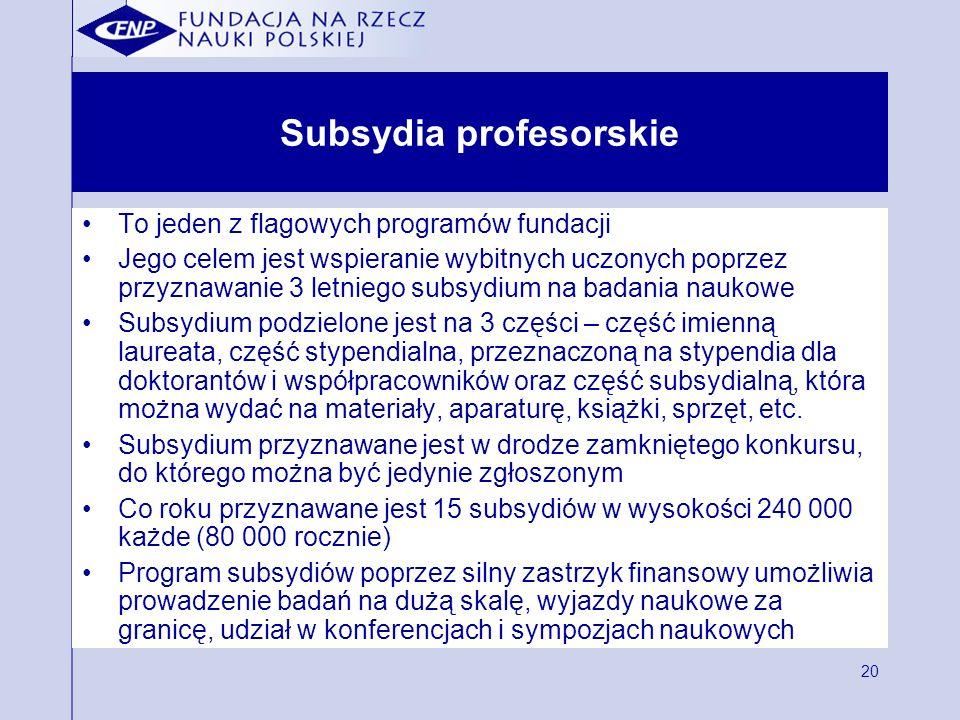20 Subsydia profesorskie To jeden z flagowych programów fundacji Jego celem jest wspieranie wybitnych uczonych poprzez przyznawanie 3 letniego subsydi