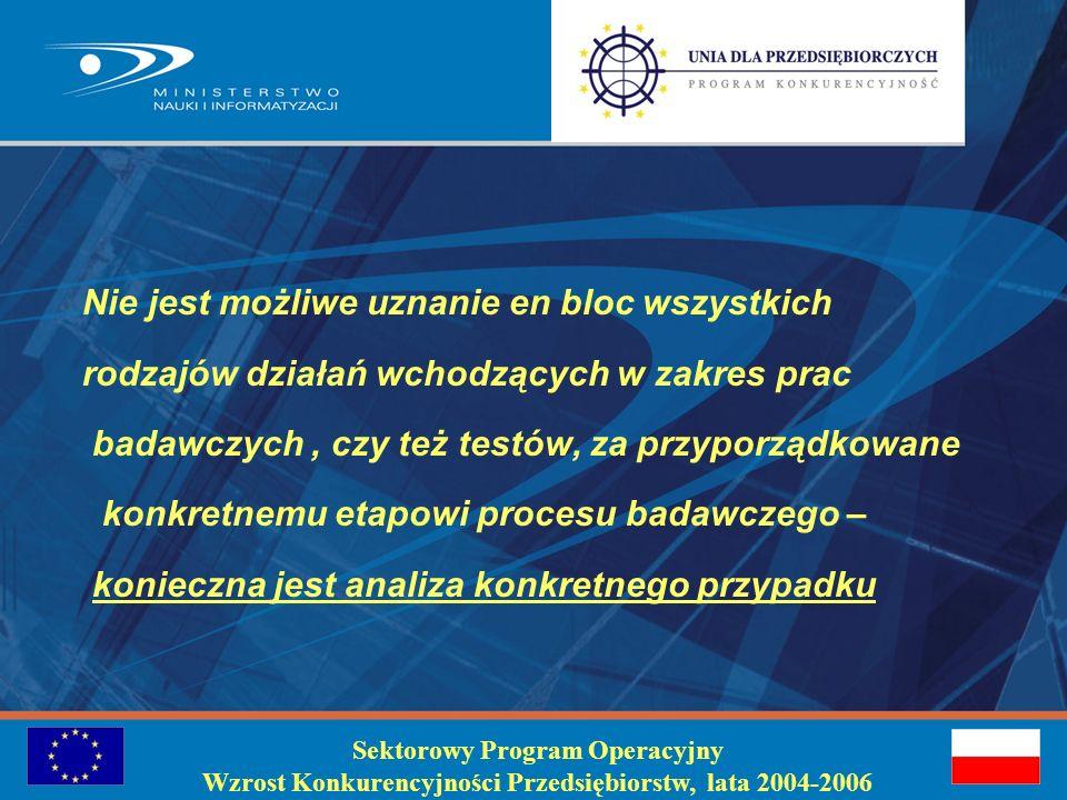 Sektorowy Program Operacyjny Wzrost Konkurencyjności Przedsiębiorstw, lata 2004-2006 Zaliczanie do badań przedkonkurencyjnych - przy ocenie odległości pomiędzy wynikami badań a rynkiem należy uwzględnić, stan rozwoju technologicznego konkurencji w danej branży, trendy technologiczne w określonej gałęzi przemysłu, postęp w badaniach, - trudności przy zaliczaniu procesu technologicznego do odpowiedniego etapu badań - badania nad istniejącym już procesem technologicznym nie należą do tego etapu, - badania procesu technologicznego mające na celu zwiększenie efektywności, czy jego modyfikacje nie mogą uzyskać wsparcia w ramach programów pomocowych na b+r, ale pomocy na inwestycje, - badania certyfikacyjne produktów nie mogą być zaliczane do badań przedkonkurencyjnych, - opracowanie produktu rynkowego, opracowanie usługi oraz opracowanie oprogramowania, instrukcji użytkowania i eksploatacyjnych nie można zaliczyć jako elementów badań przedkonkurencyjnych
