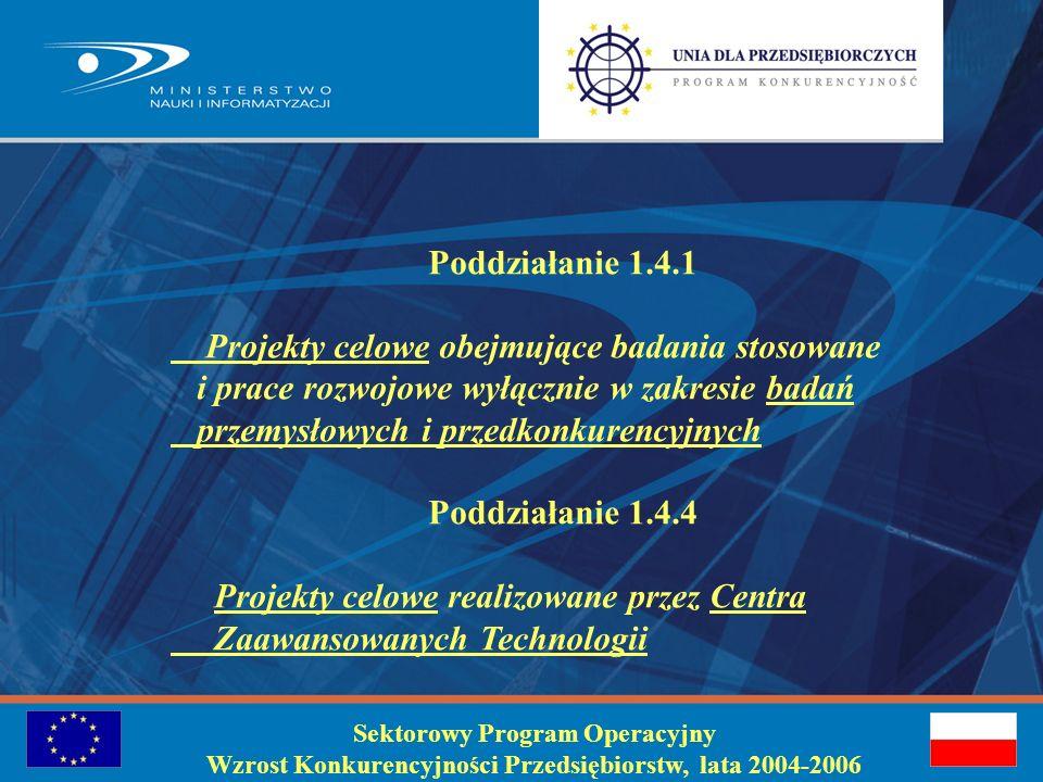 Sektorowy Program Operacyjny Wzrost Konkurencyjności Przedsiębiorstw, lata 2004-2006 Planowanie projektu do poddziałań 1.4.1.i 1.4.4 rodzaj wspieranych projektów: projekty celowe obejmujące badania stosowane i prace rozwojowe w zakresie badań przemysłowych i przedkonkurencyjnych …..) beneficjenci: przedsiębiorca lub grupa przedsiębiorców samodzielnie lub wraz z jednostką naukową, konsorcjum naukowe, jednostka naukowa wykonująca specjalistyczne badania dla przedsiębiorców, Centrum Zaawansowanych Technologii, któremu status ten przyznany został przez Przewodniczącego KBN uchwałami nr 27/2004 z 15.04.2004 r.
