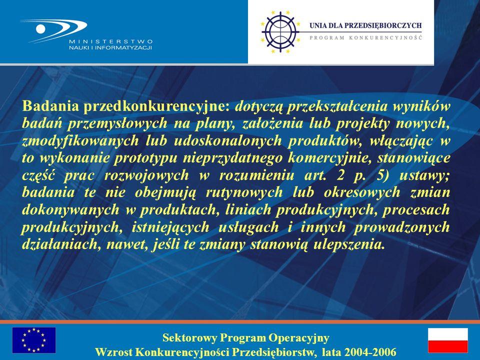 Sektorowy Program Operacyjny Wzrost Konkurencyjności Przedsiębiorstw, lata 2004-2006 Badania przemysłowe: mają na celu pozyskanie nowej wiedzy, która może być przydatna do opracowania nowych albo znaczącego udoskonalenia istniejących produktów, procesów lub usług, stanowiące część badań stosowanych w rozumieniu art.2 p.4) ustawy, tzn.