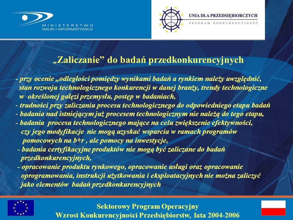 Sektorowy Program Operacyjny Wzrost Konkurencyjności Przedsiębiorstw, lata 2004-2006 Badania przedkonkurencyjne: dotyczą przekształcenia wyników badań przemysłowych na plany, założenia lub projekty nowych, zmodyfikowanych lub udoskonalonych produktów, włączając w to wykonanie prototypu nieprzydatnego komercyjnie, stanowiące część prac rozwojowych w rozumieniu art.